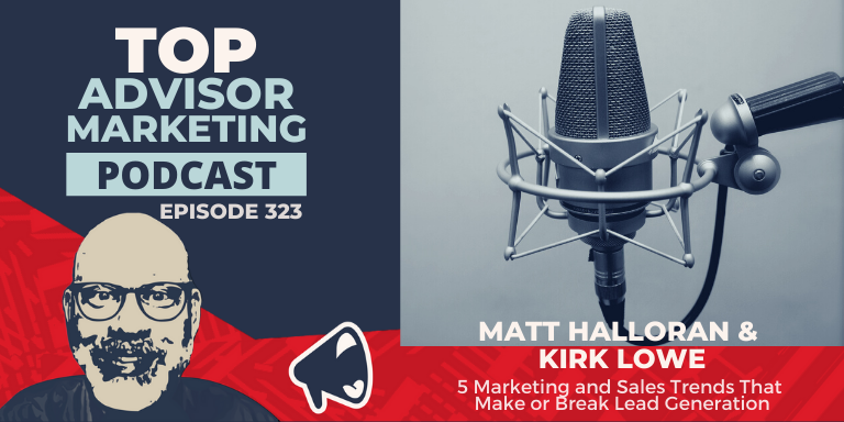 """A blue and read graphic that reads: """"Top Advisor Marketing Podcast, episode 323"""" on the left side along with a cartoonized headshot of Matt Halloran. Left side of the graphic features a microphone image and the title: Matt Halloran & Kirk Lowe - 5 Marketing and Sales Trends that Make or Break Lead Generation"""